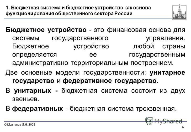 4 Молчанов И.Н. 2008 1. Бюджетная система и бюджетное устройство как основа функционирования общественного сектора России Бюджетное устройство - это финансовая основа для системы государственного управления. Бюджетное устройство любой страны определя