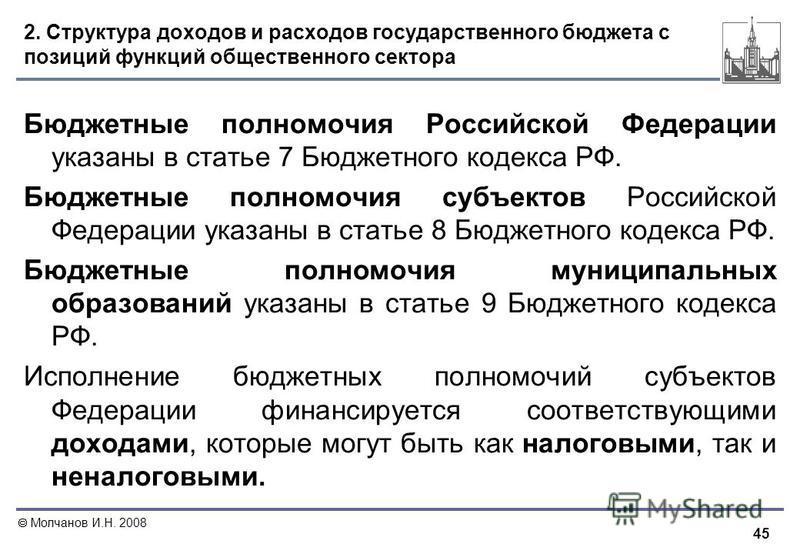 45 Молчанов И.Н. 2008 2. Структура доходов и расходов государственного бюджета с позиций функций общественного сектора Бюджетные полномочия Российской Федерации указаны в статье 7 Бюджетного кодекса РФ. Бюджетные полномочия субъектов Российской Федер