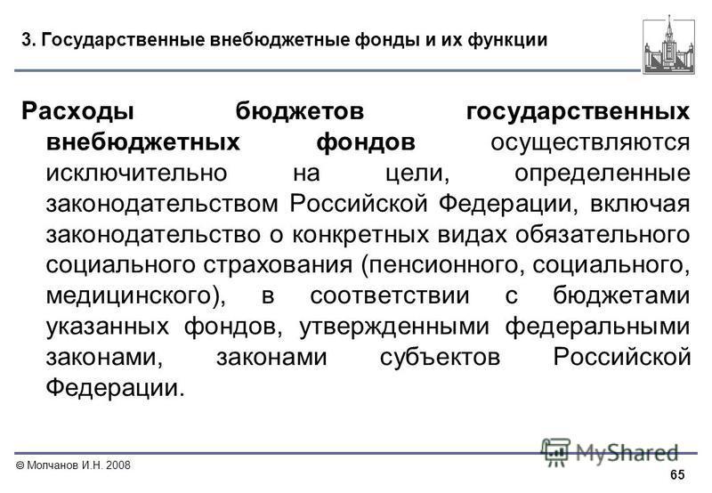 65 Молчанов И.Н. 2008 3. Государственные внебюджетные фонды и их функции Расходы бюджетов государственных внебюджетных фондов осуществляются исключительно на цели, определенные законодательством Российской Федерации, включая законодательство о конкре