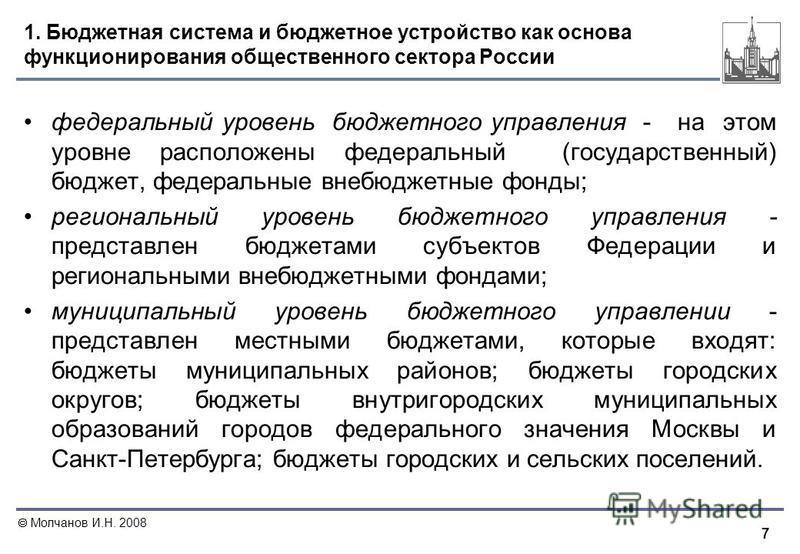 7 1. Бюджетная система и бюджетное устройство как основа функционирования общественного сектора России федеральный уровень бюджетного управления - на этом уровне расположены федеральный (государственный) бюджет, федеральные внебюджетные фонды; регион