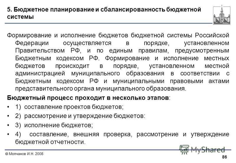 86 Молчанов И.Н. 2008 5. Бюджетное планирование и сбалансированность бюджетной системы Формирование и исполнение бюджетов бюджетной системы Российской Федерации осуществляется в порядке, установленном Правительством РФ, и по единым правилам, предусмо
