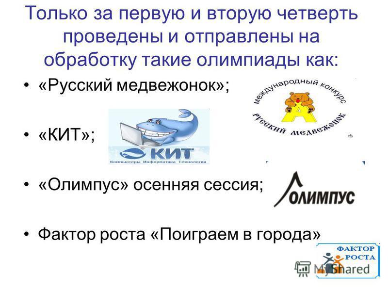 Только за первую и вторую четверть проведены и отправлены на обработку такие олимпиады как: «Русский медвежонок»; «КИТ»; «Олимпус» осенняя сессия; Фактор роста «Поиграем в города»