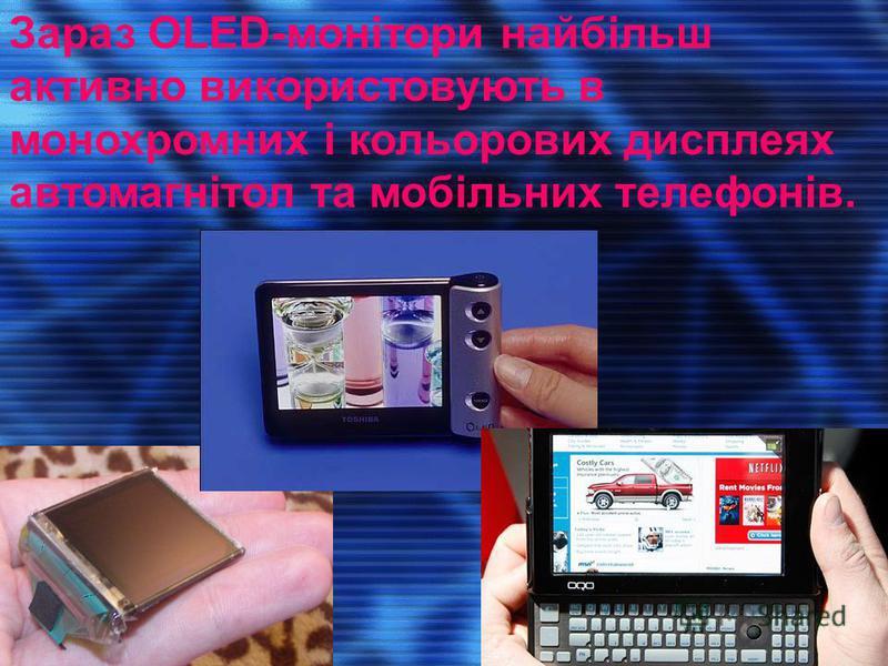 Зараз OLED-монітори найбільш активно використовують в монохромних і кольорових дисплеях автомагнітол та мобільних телефонів.