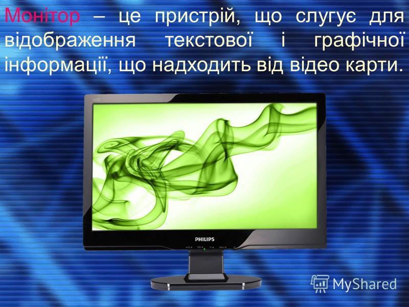 Монітор – це пристрій, що слугує для відображення текстової і графічної інформації, що надходить від відео карти.