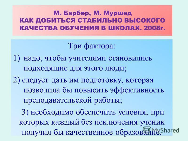 М. Барбер, М. Муршед КАК ДОБИТЬСЯ СТАБИЛЬНО ВЫСОКОГО КАЧЕСТВА ОБУЧЕНИЯ В ШКОЛАХ. 2008 г. Три фактора: 1)надо, чтобы учителями становились подходящие для этого люди; 2) следует дать им подготовку, которая позволила бы повысить эффективность преподават