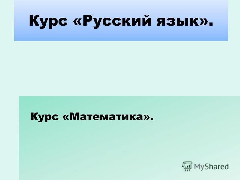 Курс «Русский язык». Курс «Математика».