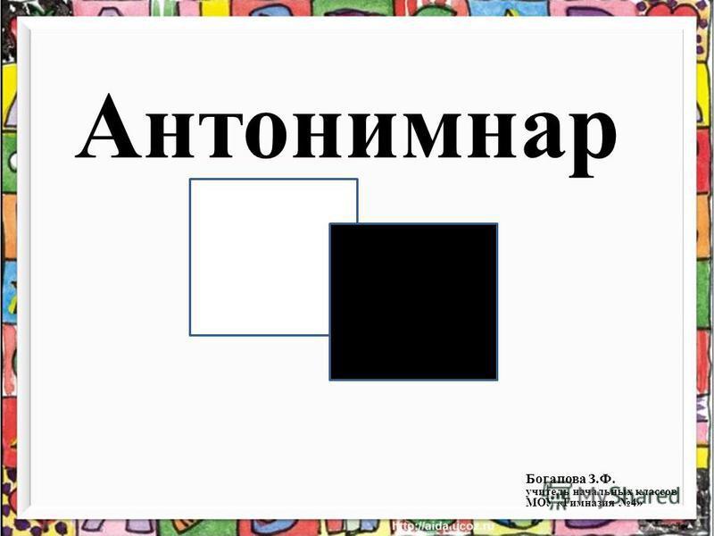 Антонимнар Богапова З.Ф. учитель начальных классов МОУ «Гимназия 4»