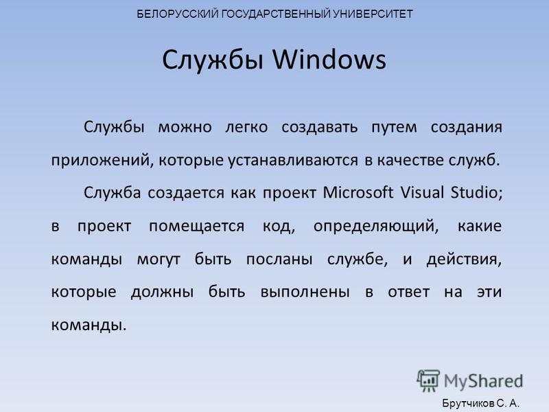 БЕЛОРУССКИЙ ГОСУДАРСТВЕННЫЙ УНИВЕРСИТЕТ Брутчиков С. А. Службы Windows Службы можно легко создавать путем создания приложений, которые устанавливаются в качестве служб. Служба создается как проект Microsoft Visual Studio; в проект помещается код, опр