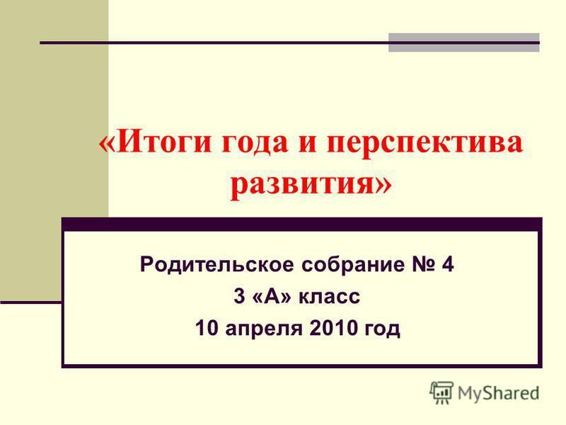 «Итоги года и перспектива развития» Родительское собрание 4 3 «А» класс 10 апреля 2010 год