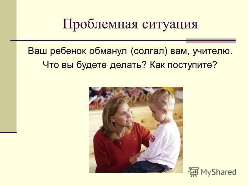 Проблемная ситуация Ваш ребенок обманул (солгал) вам, учителю. Что вы будете делать? Как поступите?