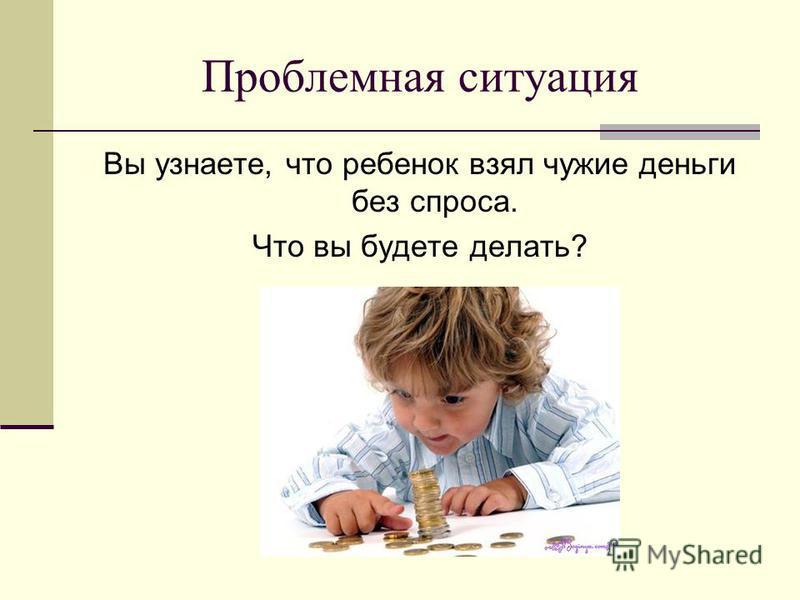 Проблемная ситуация Вы узнаете, что ребенок взял чужие деньги без спроса. Что вы будете делать?
