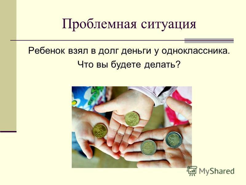 Проблемная ситуация Ребенок взял в долг деньги у одноклассника. Что вы будете делать?