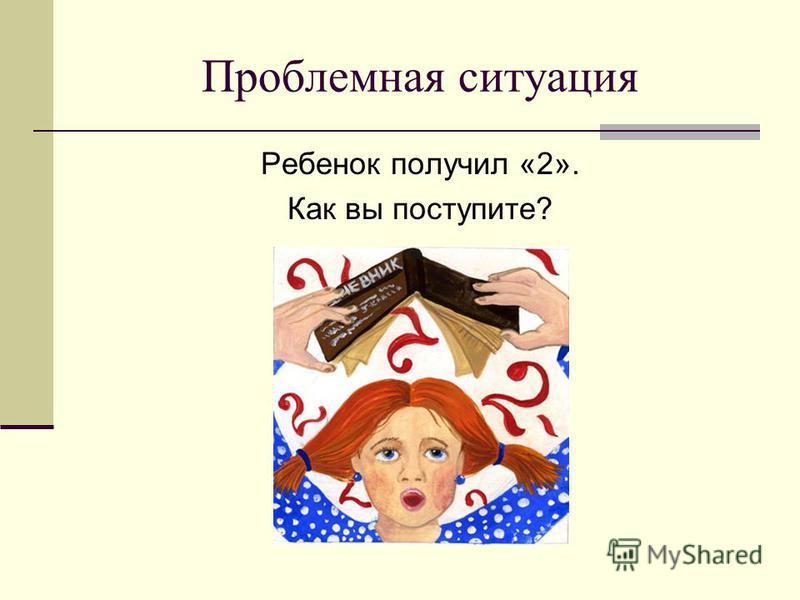 Проблемная ситуация Ребенок получил «2». Как вы поступите?