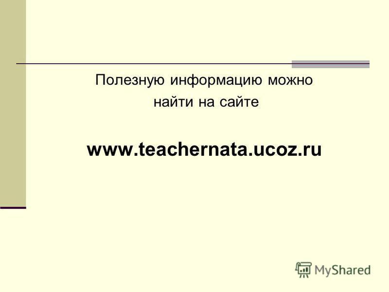 Полезную информацию можно найти на сайте www.teachernata.ucoz.ru