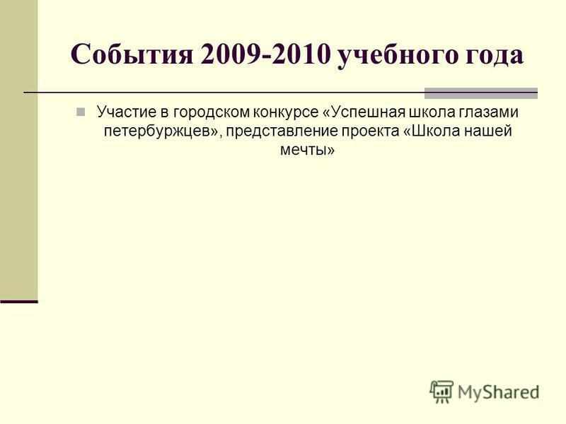 События 2009-2010 учебного года Участие в городском конкурсе «Успешная школа глазами петербуржцев», представление проекта «Школа нашей мечты»