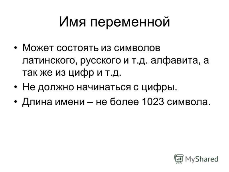 Имя переменной Может состоять из символов латинского, русского и т.д. алфавита, а так же из цифр и т.д. Не должно начинаться с цифры. Длина имени – не более 1023 символа.
