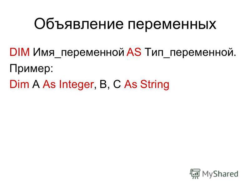 Объявление переменных DIM Имя_переменной AS Тип_переменной. Пример: Dim A As Integer, B, C As String