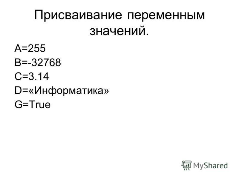 Присваивание переменным значений. A=255 B=-32768 C=3.14 D=«Информатика» G=True
