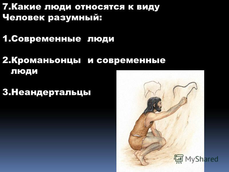7. Какие люди относятся к виду Человек разумный: 1. Современные люди 2. Кроманьонцы и современные люди 3.Неандертальцы