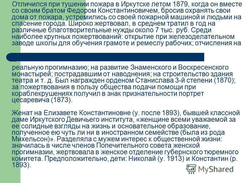 Отличился при тушении пожара в Иркутске летом 1879, когда он вместе со своим братом Федором Константиновичем, бросив охранять свои дома от пожара, устремились со своей пожарной машиной и людьми на спасение города. Широко жертвовал, в среднем тратил в