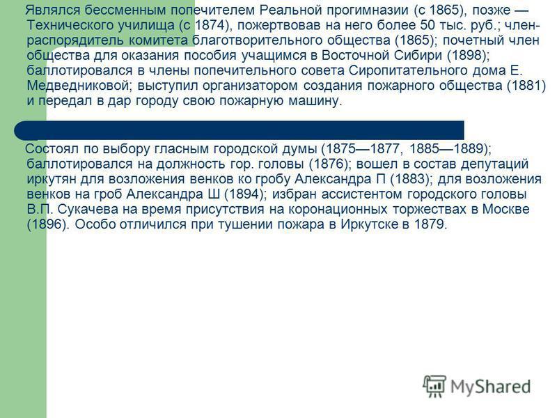 Являлся бессменным попечителем Реальной прогимназии (с 1865), позже Технического училища (с 1874), пожертвовав на него более 50 тыс. руб.; член- распорядитель комитета благотворительного общества (1865); почетный член общества для оказания пособия уч