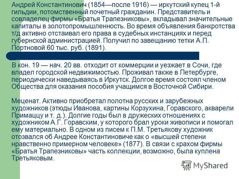 Андрей Константинович (1854 после 1916) иркутский купец 1-й гильдии, потомственный почетный гражданин. Представитель и совладелец фирмы «Братья Трапезниковы», вкладывал значительные капиталы в золотопромышленность. Во время объявления банкротства т/д