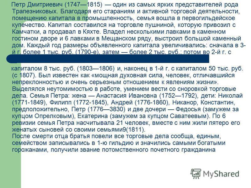 Петр Дмитриевич (17471815) один из самых ярких представителей рода Трапезниковых. Благодаря его стараниям и активной торговой деятельности, помещению капитала в промышленность, семья вошла в первогильдейское купечество. Капитал составился на торговле