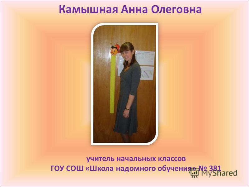 Камышная Анна Олеговна учитель начальных классов ГОУ СОШ «Школа надомного обучения» 381
