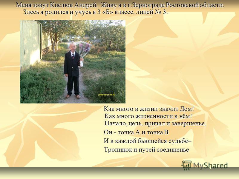 Меня зовут Кислюк Андрей. Живу я в г.Зернограде Ростовской области. Здесь я родился и учусь в 3 «Б» классе, лицей 3. Меня зовут Кислюк Андрей. Живу я в г.Зернограде Ростовской области. Здесь я родился и учусь в 3 «Б» классе, лицей 3. Как много в жизн