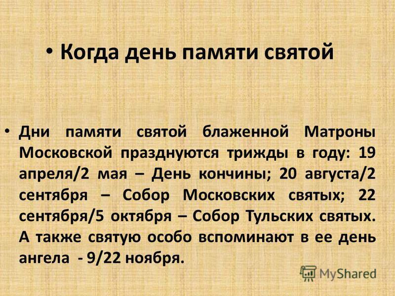 Когда день памяти святой Дни памяти святой блаженной Матроны Московской празднуются трижды в году: 19 апреля/2 мая – День кончины; 20 августа/2 сентября – Собор Московских святых; 22 сентября/5 октября – Собор Тульских святых. А также святую особо вс