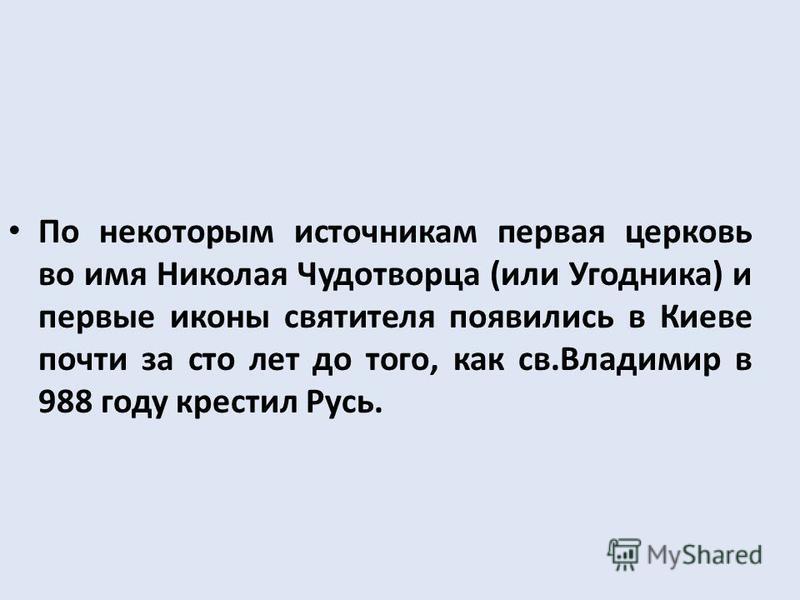 По некоторым источникам первая церковь во имя Николая Чудотворца (или Угодника) и первые иконы святителя появились в Киеве почти за сто лет до того, как св.Владимир в 988 году крестил Русь.