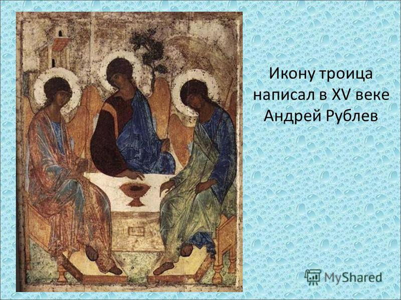 Икону троица написал в ХV веке Андрей Рублев