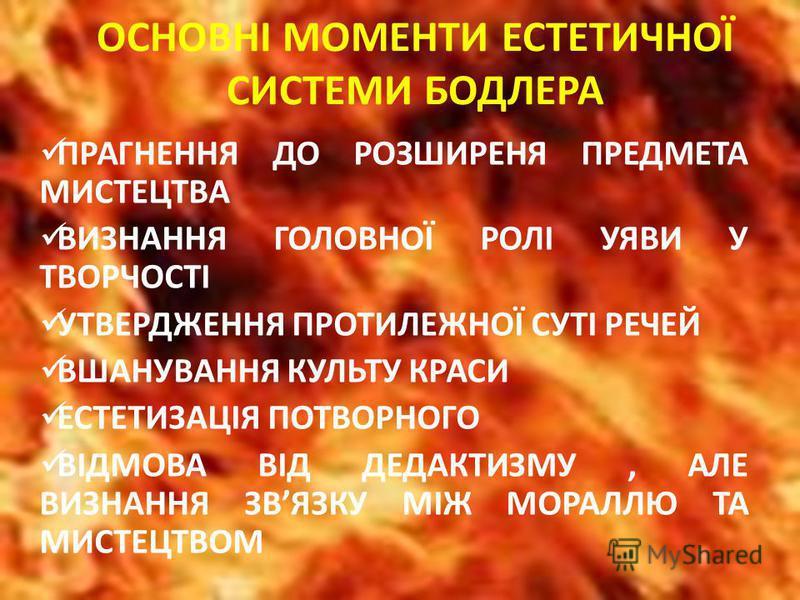 ОСНОВНІ МОМЕНТИ ЕСТЕТИЧНОЇ СИСТЕМИ БОДЛЕРА ПРАГНЕННЯ ДО РОЗШИРЕНЯ ПРЕДМЕТА МИСТЕЦТВА ВИЗНАННЯ ГОЛОВНОЇ РОЛІ УЯВИ У ТВОРЧОСТІ УТВЕРДЖЕННЯ ПРОТИЛЕЖНОЇ СУТІ РЕЧЕЙ ВШАНУВАННЯ КУЛЬТУ КРАСИ ЕСТЕТИЗАЦІЯ ПОТВОРНОГО ВІДМОВА ВІД ДЕДАКТИЗМУ, АЛЕ ВИЗНАННЯ ЗВЯЗКУ