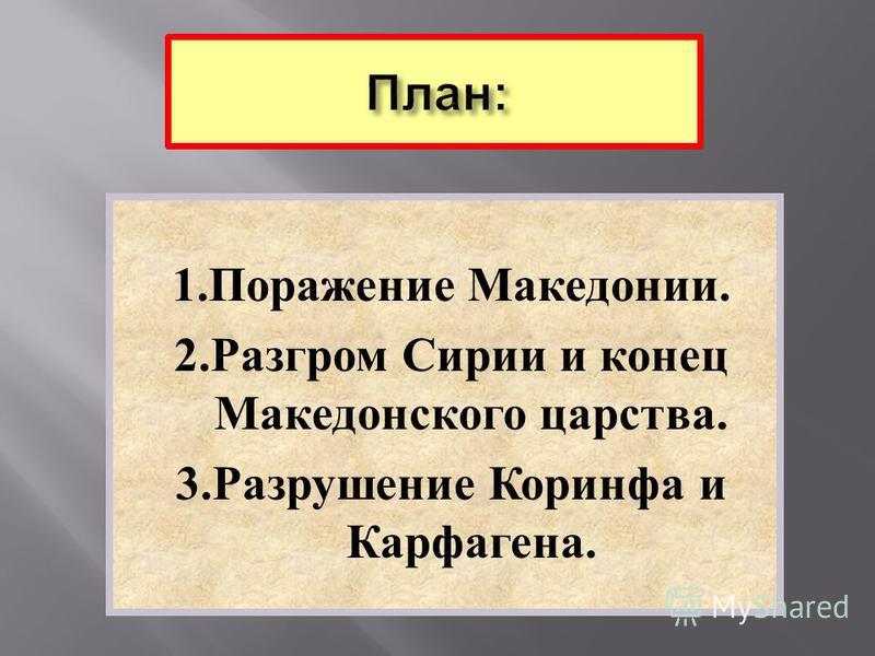 1. Поражение Македонии. 2. Разгром Сирии и конец Македонского царства. 3. Разрушение Коринфа и Карфагена.