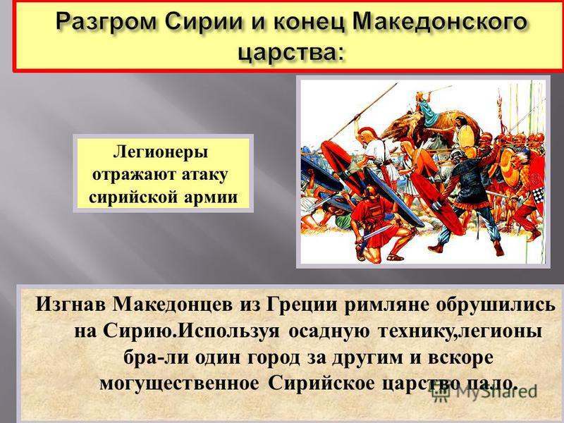 Изгнав Македонцев из Греции римляне обрушились на Сирию. Используя осадную технику, легионы бра - ли один город за другим и вскоре могущественное Сирийское царство пало. Легионеры отражают атаку сирийской армии