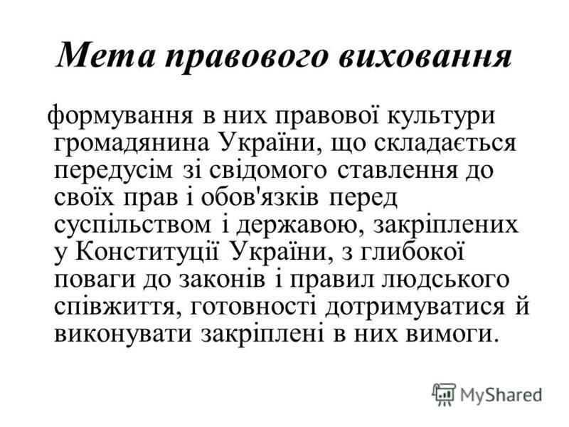 Мета правового виховання формування в них правової культури громадянина України, що складається передусім зі свідомого ставлення до своїх прав і обов'язків перед суспільством і державою, закріплених у Конституції України, з глибокої поваги до законів