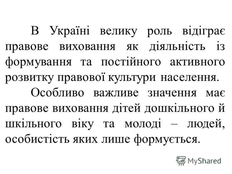 В Україні велику роль відіграє правове виховання як діяльність із формування та постійного активного розвитку правової культури населення. Особливо важливе значення має правове виховання дітей дошкільного й шкільного віку та молоді – людей, особистіс