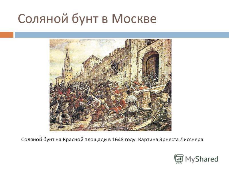Соляной бунт в Москве Соляной бунт на Красной площади в 1648 году. Картина Эрнеста Лисснера