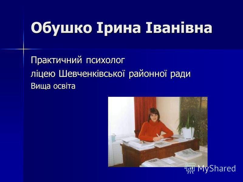 Обушко Ірина Іванівна Практичний психолог ліцею Шевченківської районної ради Вища освіта