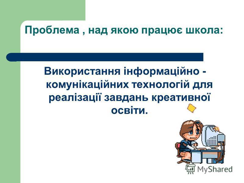 Проблема, над якою працює школа: Використання інформаційно - комунікаційних технологій для реалізації завдань креативної освіти.