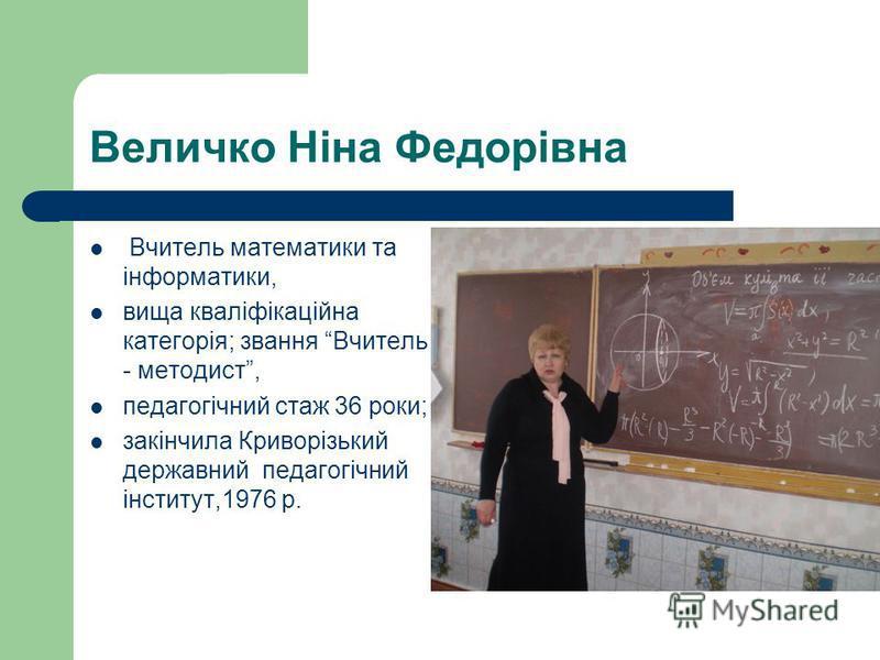 Величко Ніна Федорівна Вчитель математики та інформатики, вища кваліфікаційна категорія; звання Вчитель - методист, педагогічний стаж 36 роки; закінчила Криворізький державний педагогічний інститут,1976 р.