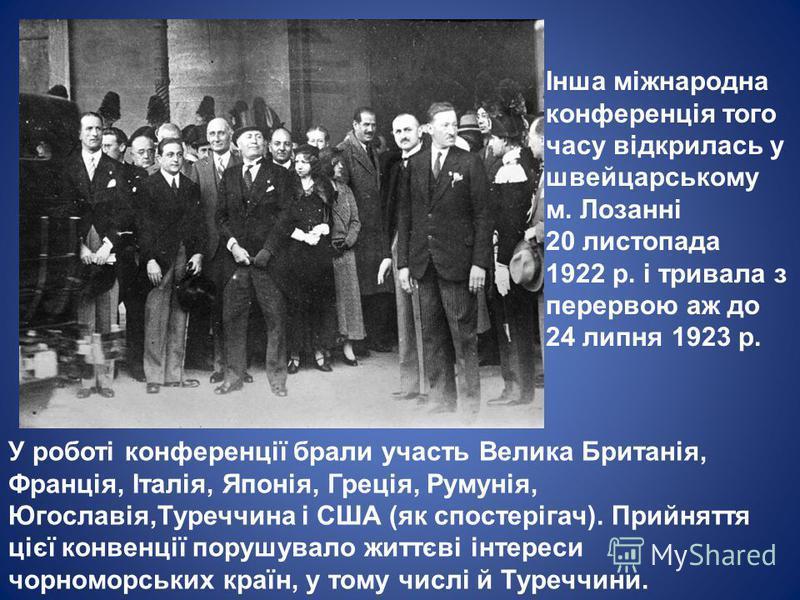 Інша міжнародна конференція того часу відкрилась у швейцарському м. Лозанні 20 листопада 1922 р. і тривала з перервою аж до 24 липня 1923 р. У роботі конференції брали участь Велика Британія, Франція, Італія, Японія, Греція, Румунія, Югославія,Туречч