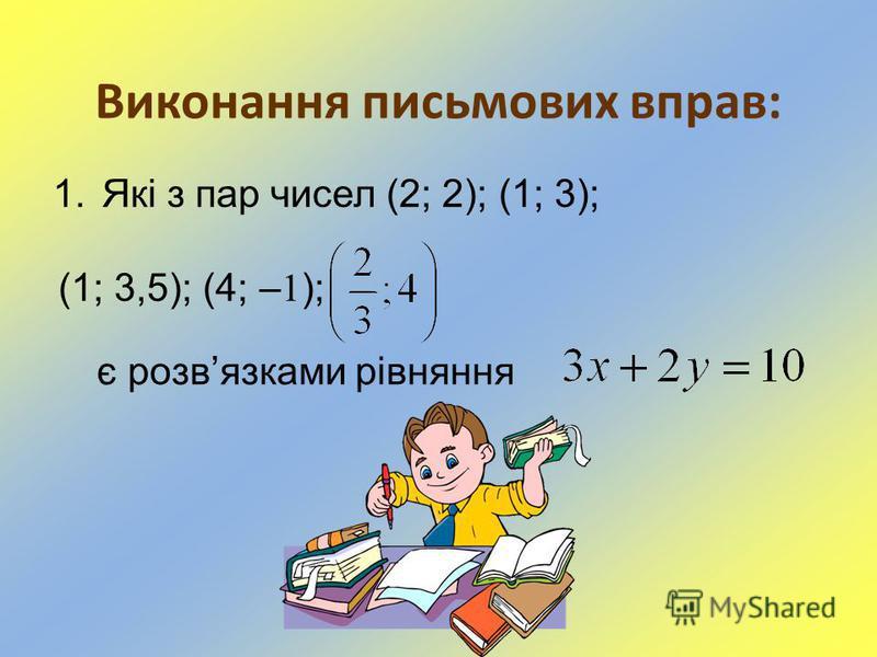 Виконання письмових вправ: 1.Які з пар чисел (2; 2); (1; 3); (1; 3,5); (4; – 1 ); є розвязками рівняння