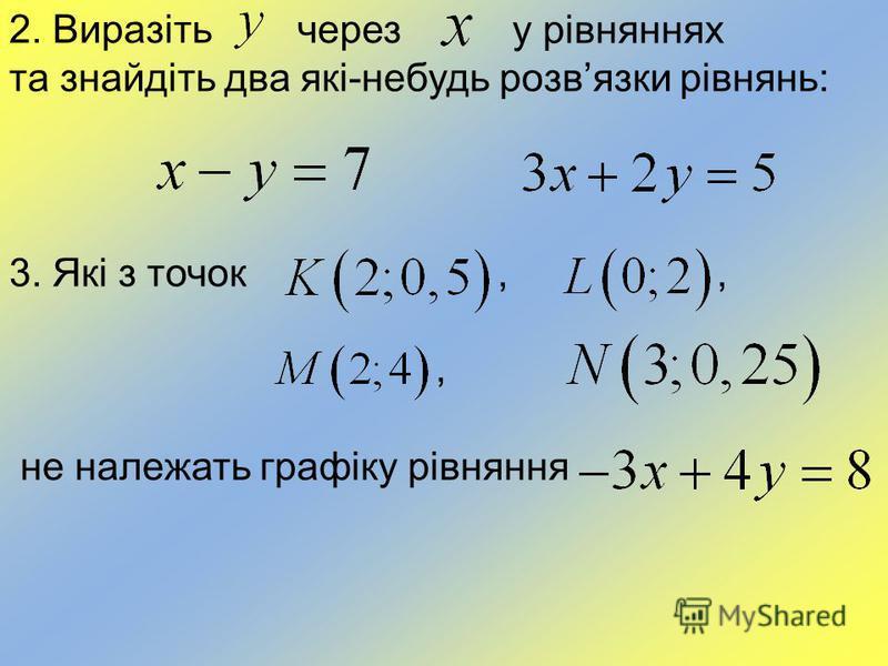 2. Виразіть через у рівняннях та знайдіть два які-небудь розвязки рівнянь: 3. Які з точок,,, не належать графіку рівняння
