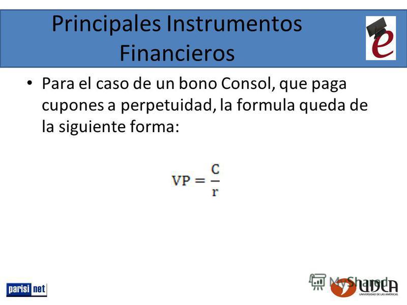 Principales Instrumentos Financieros Para el caso de un bono Consol, que paga cupones a perpetuidad, la formula queda de la siguiente forma: