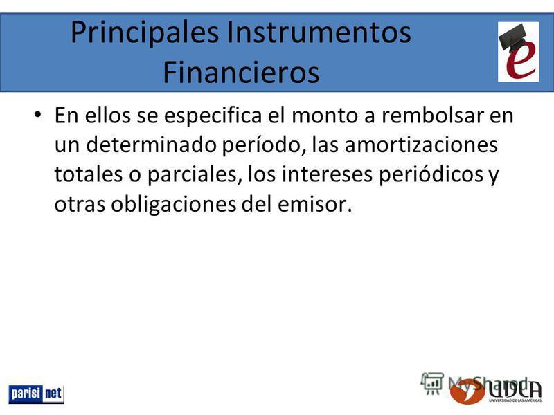 Principales Instrumentos Financieros En ellos se especifica el monto a rembolsar en un determinado período, las amortizaciones totales o parciales, los intereses periódicos y otras obligaciones del emisor.