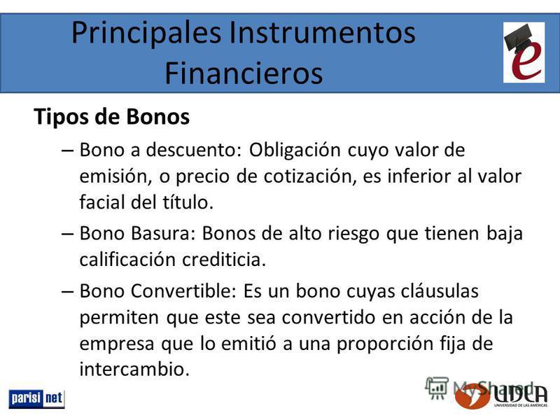 Principales Instrumentos Financieros Tipos de Bonos – Bono a descuento: Obligación cuyo valor de emisión, o precio de cotización, es inferior al valor facial del título. – Bono Basura: Bonos de alto riesgo que tienen baja calificación crediticia. – B