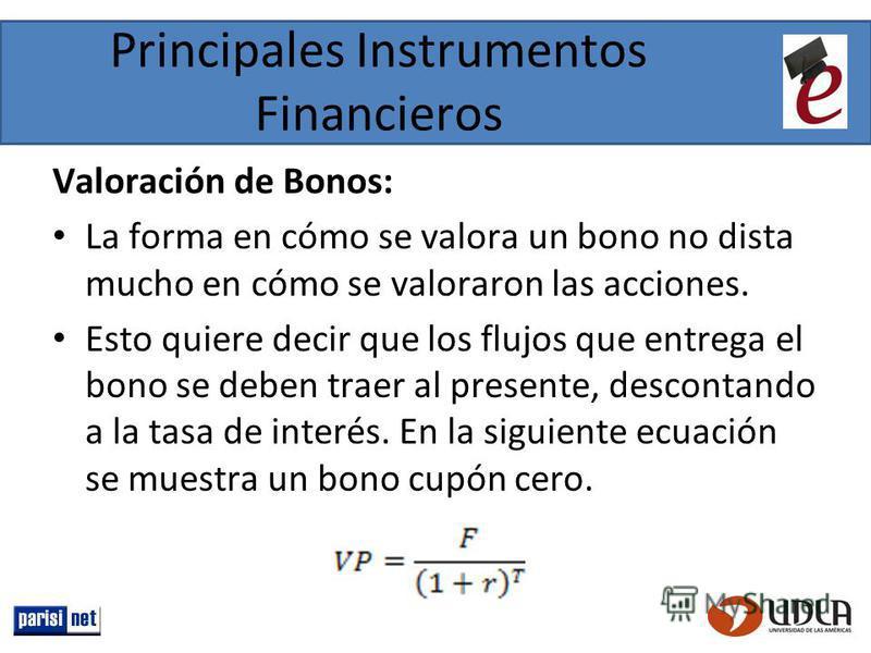 Principales Instrumentos Financieros Valoración de Bonos: La forma en cómo se valora un bono no dista mucho en cómo se valoraron las acciones. Esto quiere decir que los flujos que entrega el bono se deben traer al presente, descontando a la tasa de i