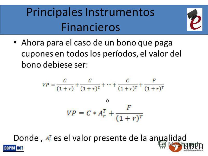 Principales Instrumentos Financieros Ahora para el caso de un bono que paga cupones en todos los períodos, el valor del bono debiese ser: O Donde, es el valor presente de la anualidad