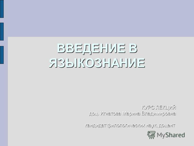 ВВЕДЕНИЕ В ЯЗЫКОЗНАНИЕ КУРС ЛЕКЦИЙ доц. Игнатова Марина Владимировна кандидат филологических наук, доцент